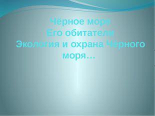 Чёрное море Его обитатели Экология и охрана Чёрного моря…