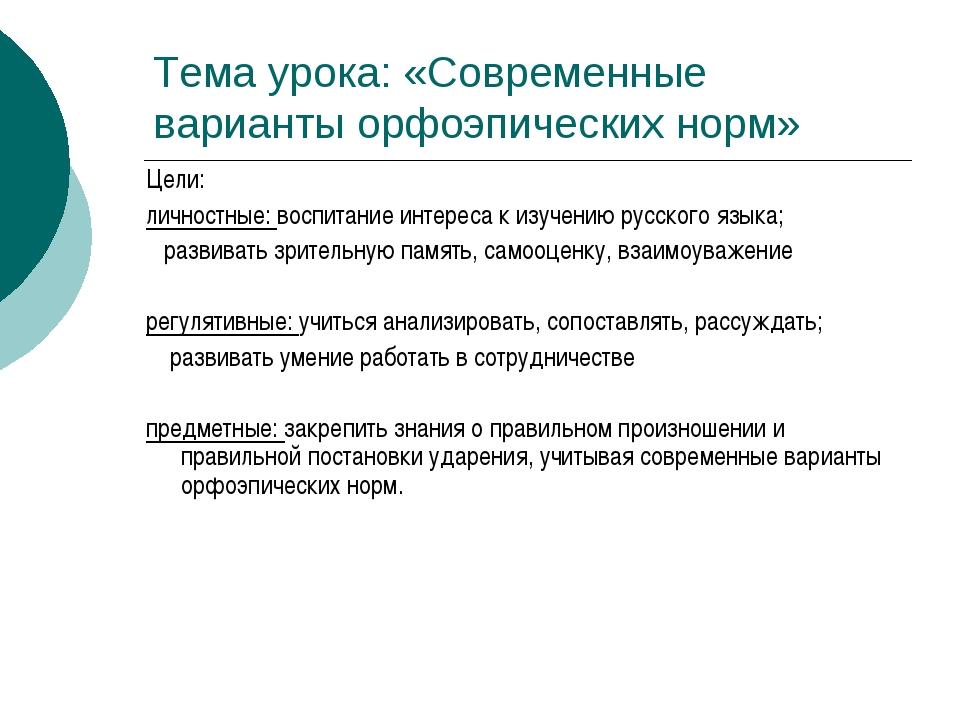 Тема урока: «Современные варианты орфоэпических норм» Цели: личностные: воспи...