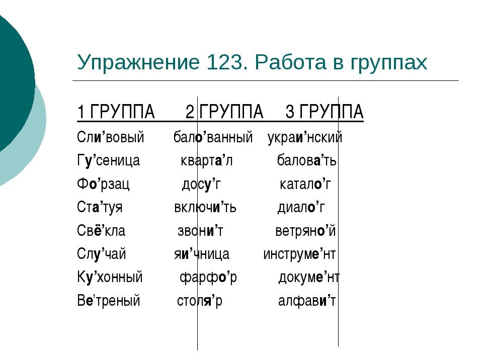 Упражнение 123. Работа в группах 1 ГРУППА 2 ГРУППА 3 ГРУППА Сли'вовый бало'ва...