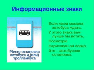 Информационные знаки Если мама сказала автобуса ждать. У этого знака вам лучш