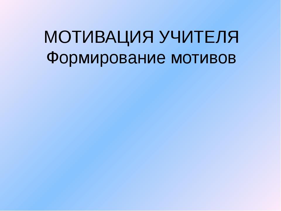 МОТИВАЦИЯ УЧИТЕЛЯ Формирование мотивов
