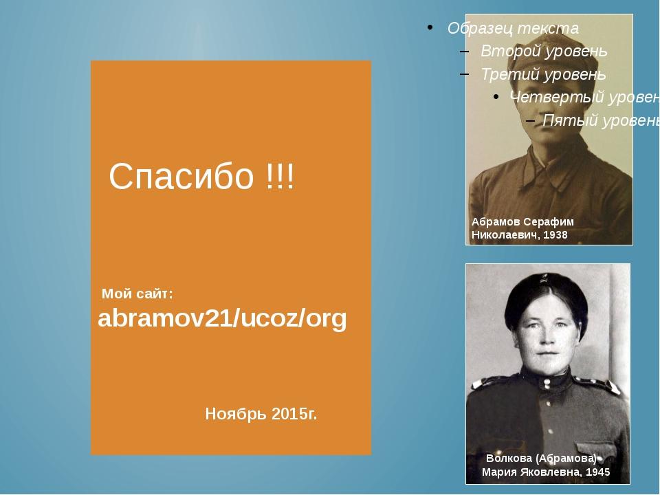 Спасибо !!! Мой сайт: abramov21/ucoz/org Ноябрь 2015г. Абрамов Серафим Никол...