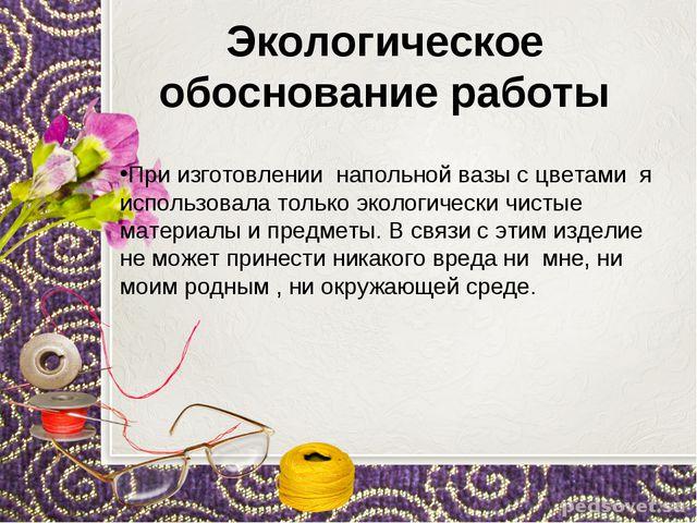 Экологическое обоснование работы При изготовлении напольной вазы с цветами я...