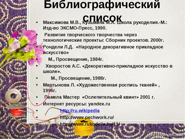 Библиографический список Максимова М.В., Кузьмина М.А. Школа рукоделия.-М.: И...
