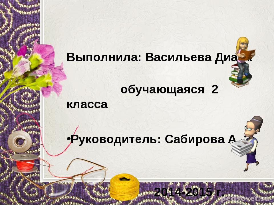 Выполнила: Васильева Диана обучающаяся 2 класса Руководитель: Сабирова А. Э....