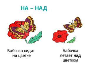 НА – НАД Бабочка сидит на цветке Бабочка летает над цветком