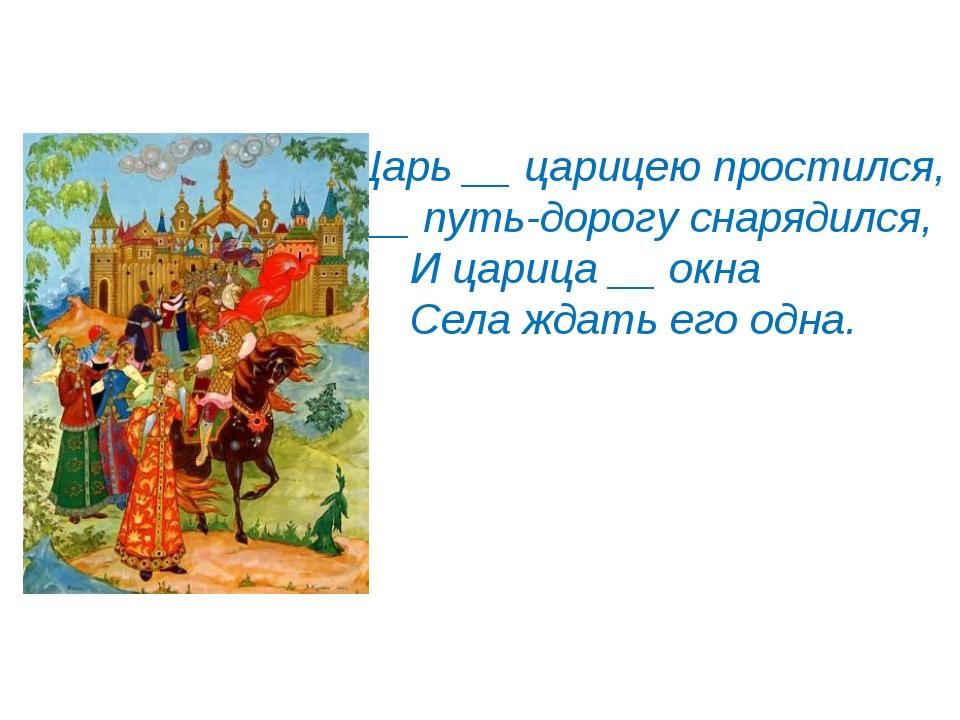 Царь __ царицею простился, __ путь-дорогу снарядился, И царица __ окна Села ж...