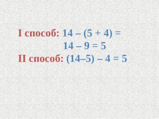 I способ: 14 – (5 + 4) = 14 – 9 = 5 II способ: (14–5) – 4 = 5