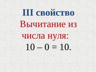 III свойство Вычитание из числа нуля: 10 – 0 = 10.