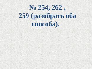№ 254, 262 , 259 (разобрать оба способа).