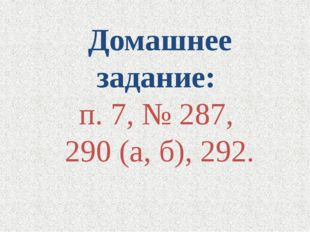 Домашнее задание: п. 7, № 287, 290 (а, б), 292.
