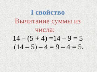 I свойство Вычитание суммы из числа: 14 – (5 + 4) =14 – 9 = 5 (14 – 5) – 4 =