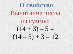 II свойство Вычитание числа из суммы: (14 + 3) – 5 = (14 – 5) + 3 = 12.