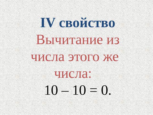 IV свойство Вычитание из числа этого же числа: 10 – 10 = 0.