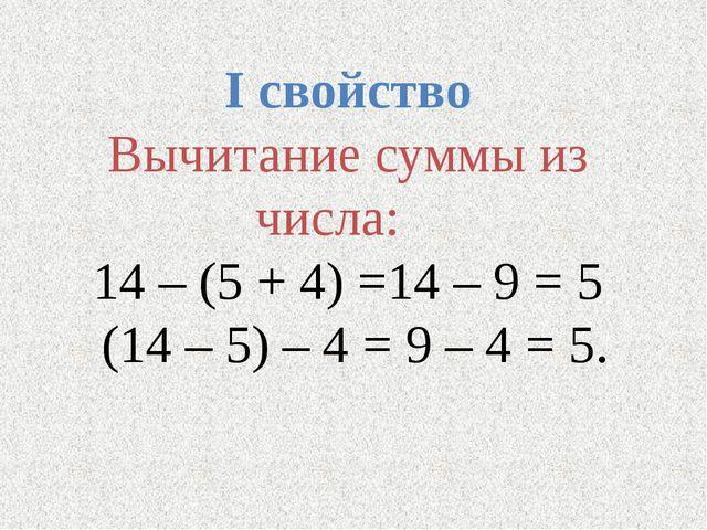 I свойство Вычитание суммы из числа: 14 – (5 + 4) =14 – 9 = 5 (14 – 5) – 4 =...