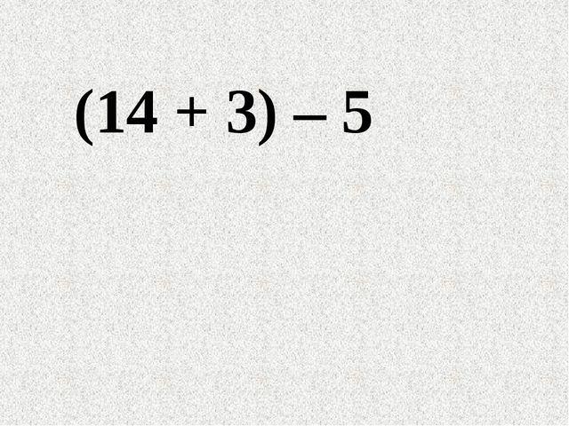 (14 + 3) – 5