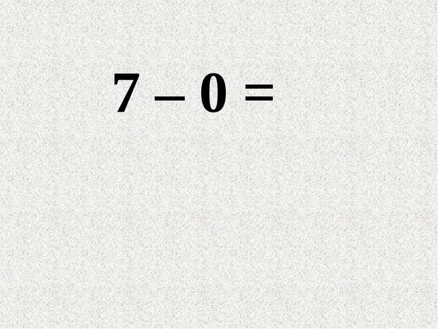7 – 0 =