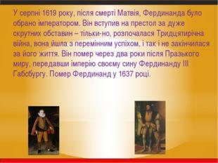 У серпні 1619 року, після смерті Матвія, Фердинанда було обрано імператором.