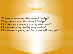 Завдання №2 Питання 1.У якому році народився Фердинанд ІІ Гастбург? 2.Кому п