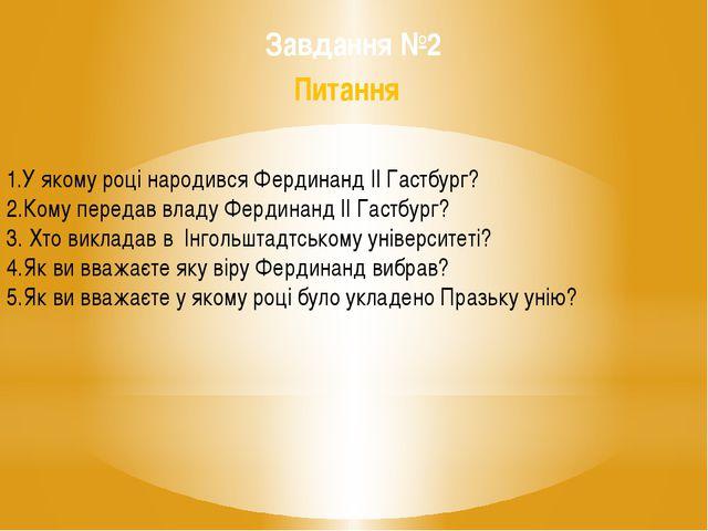 Завдання №2 Питання 1.У якому році народився Фердинанд ІІ Гастбург? 2.Кому п...