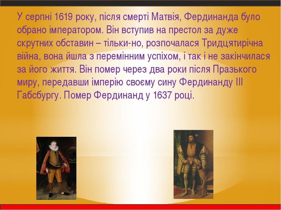 У серпні 1619 року, після смерті Матвія, Фердинанда було обрано імператором....
