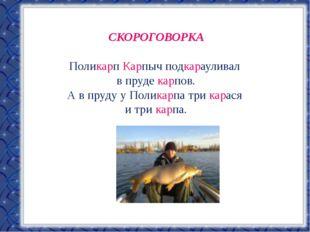 СКОРОГОВОРКА Поликарп Карпыч подкарауливал в пруде карпов. А в пруду у Полика