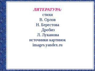 ЛИТЕРАТУРА: стихи В. Орлов Н. Берестова Дробиз Л. Луканова источники картинок