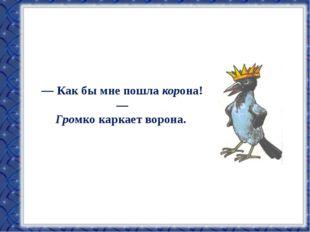 — Как бы мне пошла корона! — Громко каркает ворона.