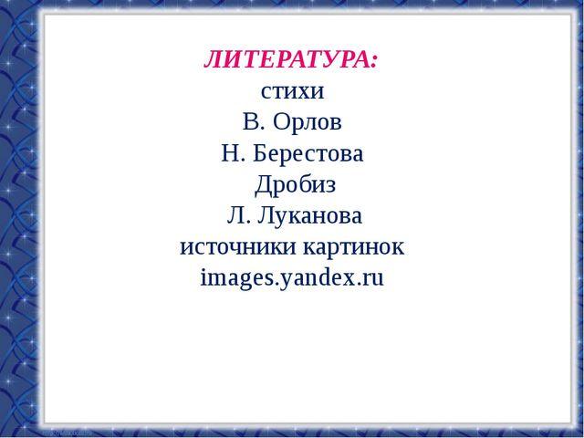 ЛИТЕРАТУРА: стихи В. Орлов Н. Берестова Дробиз Л. Луканова источники картинок...