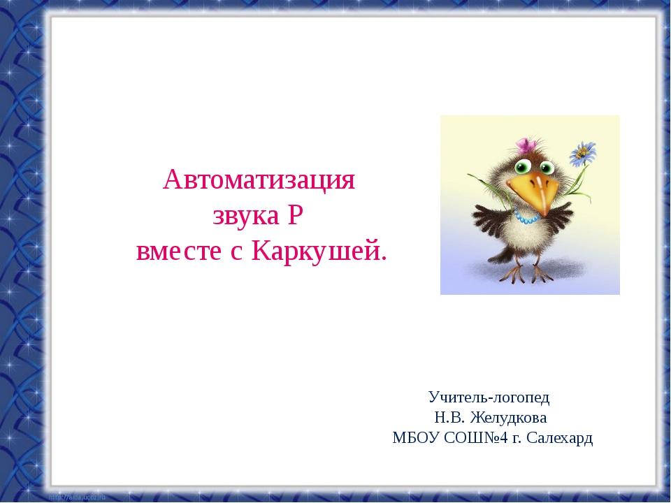 Автоматизация звука Р вместе с Каркушей. Учитель-логопед Н.В. Желудкова МБОУ...