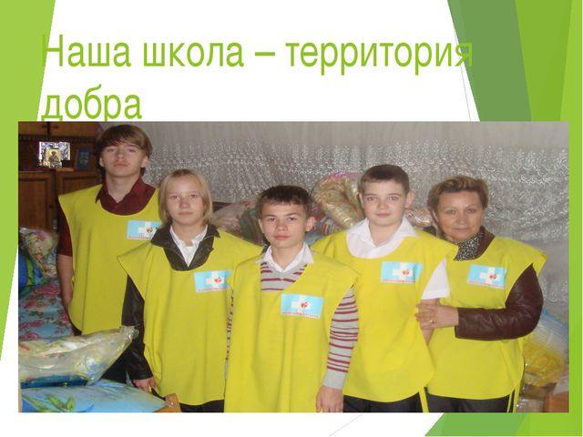 Наша школа – территория добра Мы призваны добро творить, с любой бедой готовы...