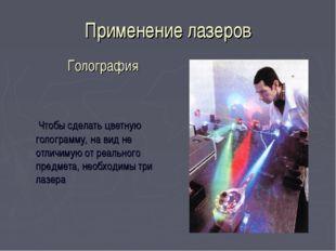 Применение лазеров  Чтобы сделать цветную голограмму, на вид не отличимую от