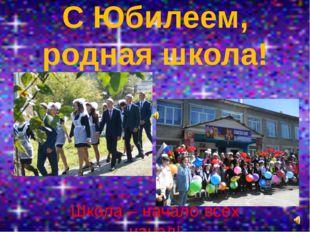 С Юбилеем, родная школа! Школа – начало всех начал!