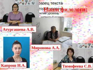 Наши филологи: Атургашева А.В. Миронова А.А. Тимофеева С.В. Капрош Н.А.