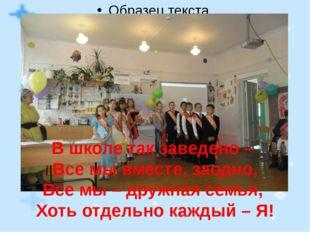 В школе так заведено – Все мы вместе, заодно, Все мы – дружная семья, Хоть о