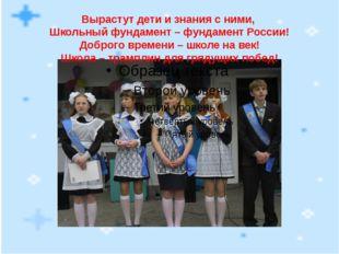Вырастут дети и знания с ними, Школьный фундамент – фундамент России! Доброго