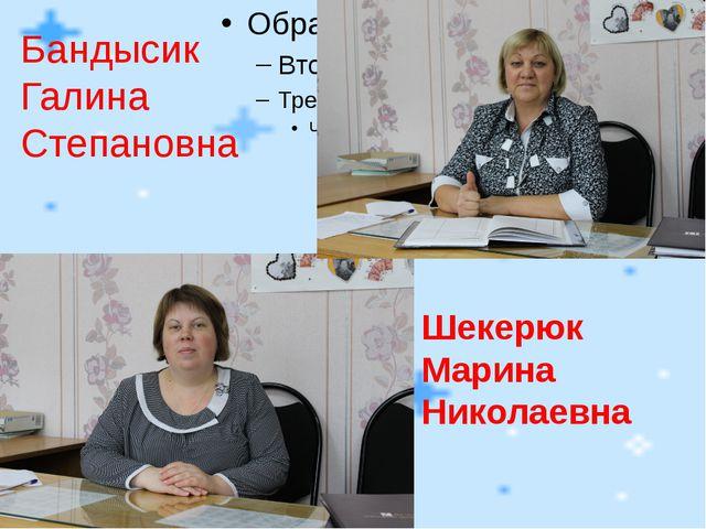 Шекерюк Марина Николаевна Бандысик Галина Степановна