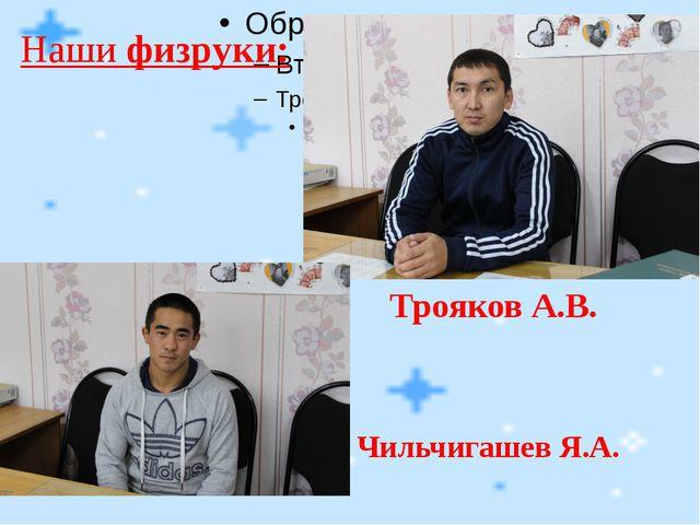 Наши физруки: Трояков А.В. Чильчигашев Я.А.