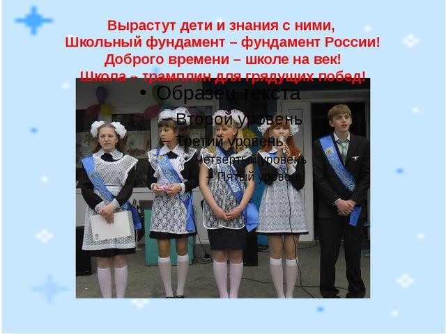 Вырастут дети и знания с ними, Школьный фундамент – фундамент России! Доброго...