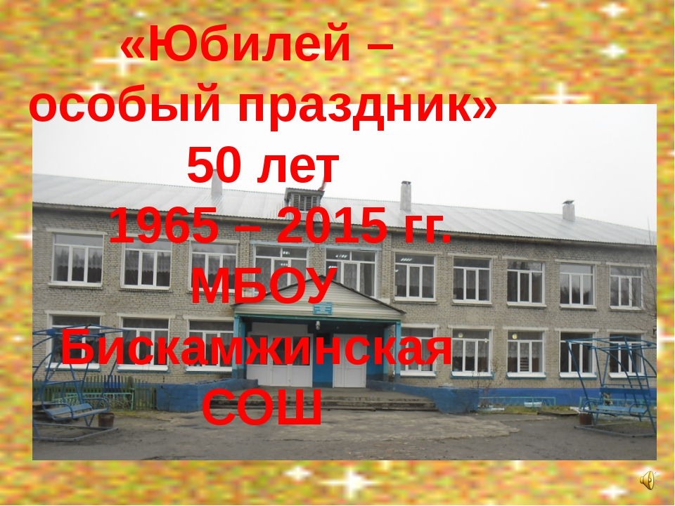 «Юбилей – особый праздник» 50 лет 1965 – 2015 гг. МБОУ Бискамжинская СОШ
