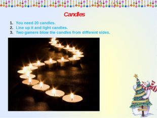 Candles You need 20 candles. Line up it and light candles. Two gamers blow th