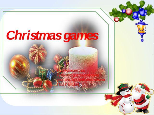 Christmas games Нурмухаметова Гульшат Шатмуратовна учитель английского языка...