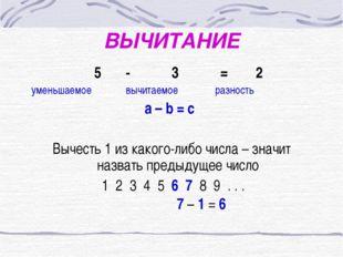 ВЫЧИТАНИЕ 5 - 3 = 2 уменьшаемое вычитаемое разность a – b = c Вычесть 1 из ка