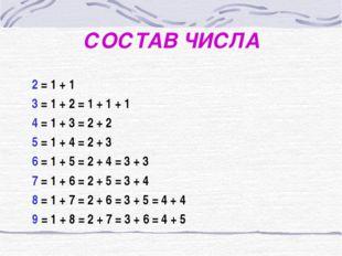 СОСТАВ ЧИСЛА 2 = 1 + 1 3 = 1 + 2 = 1 + 1 + 1 4 = 1 + 3 = 2 + 2 5 = 1 + 4 = 2