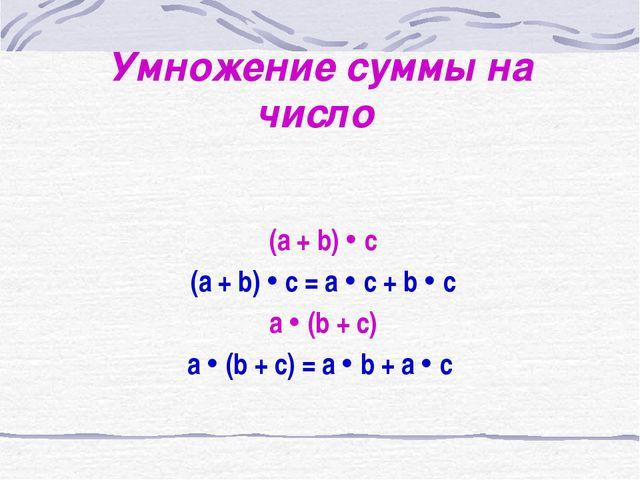 Умножение суммы на число (a + b)  c (a + b)  c = a  c + b  c a  (b + c)...