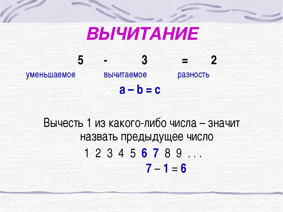 ВЫЧИТАНИЕ 5 - 3 = 2 уменьшаемое вычитаемое разность a – b = c Вычесть 1 из ка...