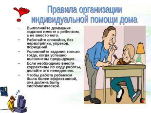 Выполняйте домашние задания вместе с ребенком, а не вместо него. Работайте с