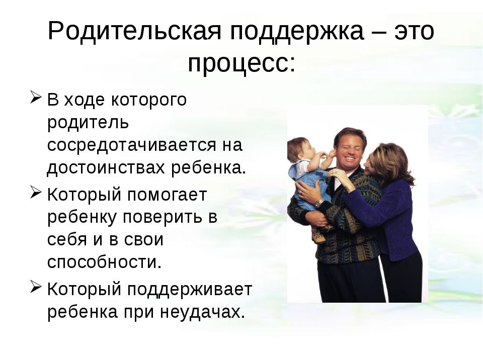 Родительская поддержка – это процесс: В ходе которого родитель сосредотачивае...