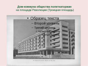 Дом-коммуна общества политкаторжан на площади Революции (Троицкая площадь)