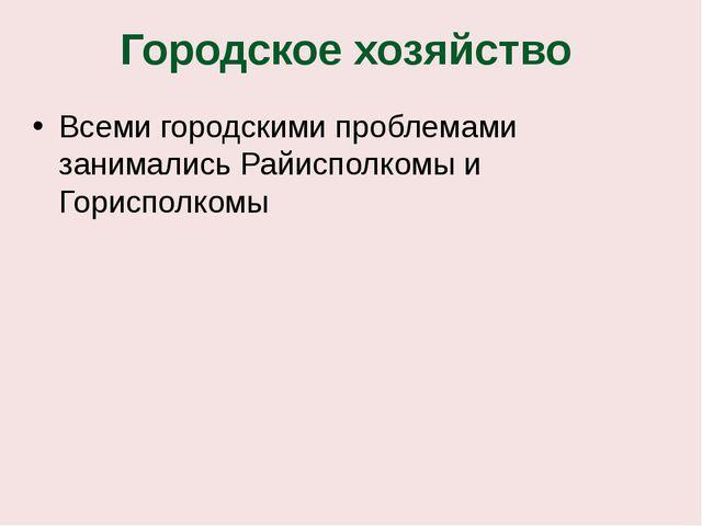Городское хозяйство Всеми городскими проблемами занимались Райисполкомы и Гор...
